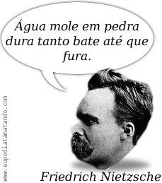 """""""Água mole em pedra dura tanto bate até que fura"""" - Friederich Nietzsche nietsche nite nit"""