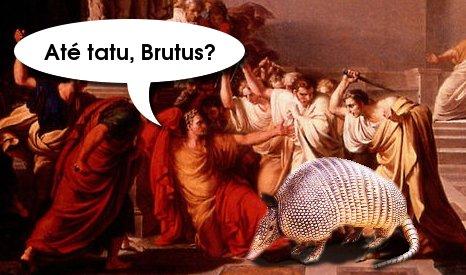 Até tatu, Brutus?