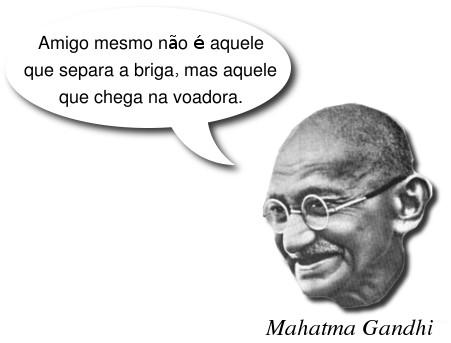 Gandhi, amigo não é aquele que separa a briga mas aquele que chega na voadora